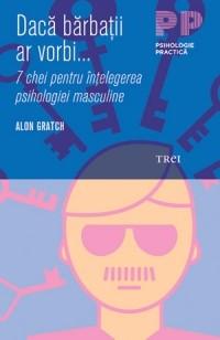 Daca barbatii ar vorbi...7 chei pentru intelegerea psihologiei masculine