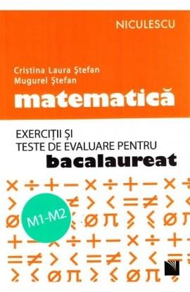 Matematică. Exerciţii şi teste de evaluare pentru bacalaureat. M1-M2